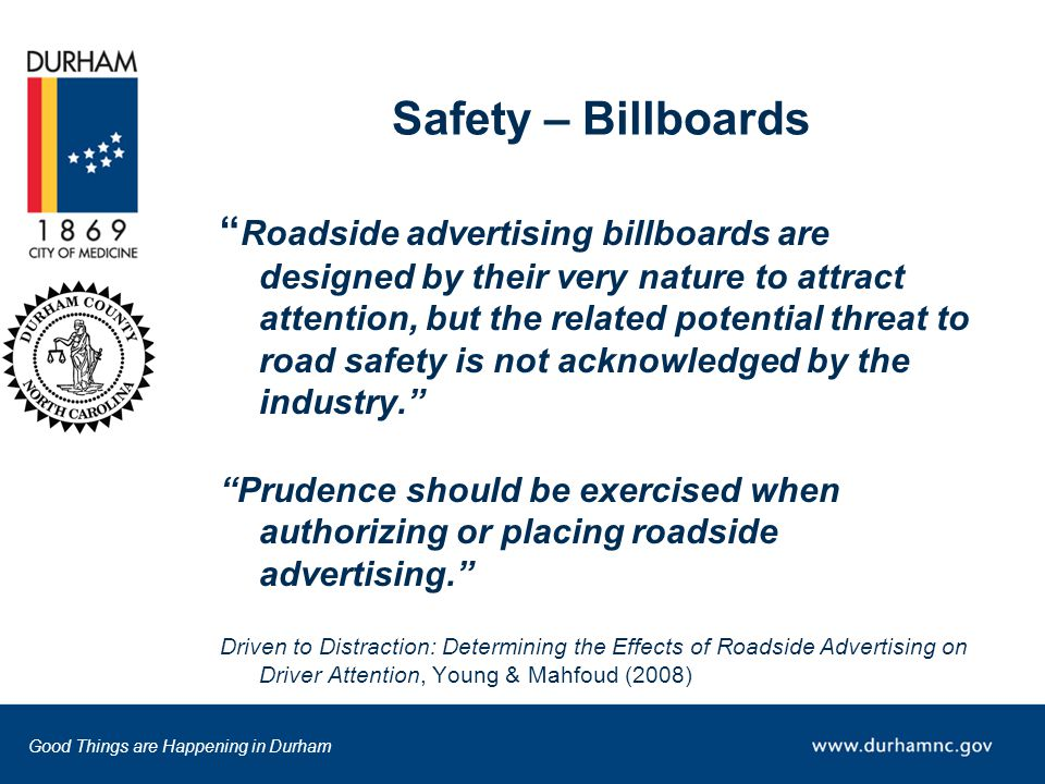 Good Things are Happening in Durham Safety – Billboards Roadside advertising billboards are designed by their very nature to attract attention, but the related potential threat to road safety is not acknowledged by the industry. Prudence should be exercised when authorizing or placing roadside advertising. Driven to Distraction: Determining the Effects of Roadside Advertising on Driver Attention, Young & Mahfoud (2008)
