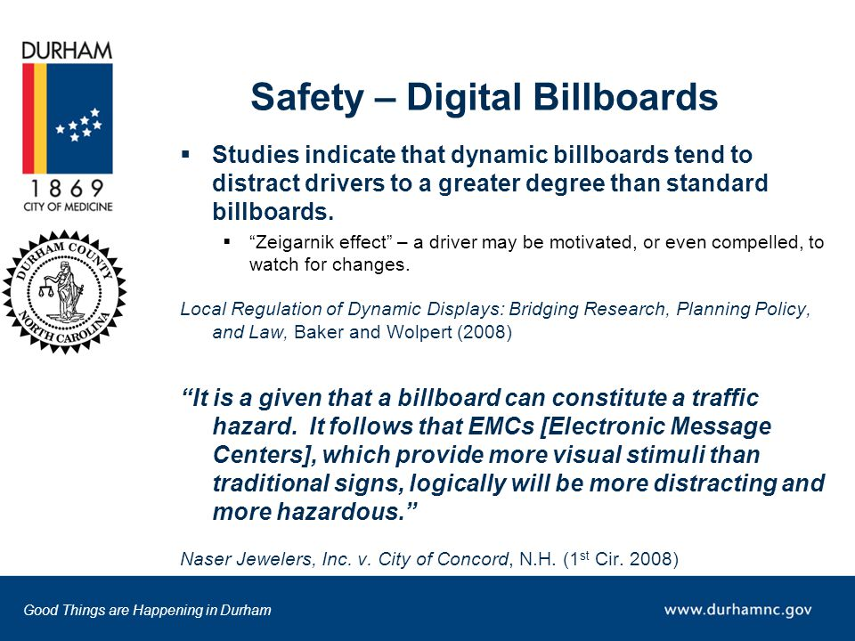 Good Things are Happening in Durham Safety – Digital Billboards  Studies indicate that dynamic billboards tend to distract drivers to a greater degree than standard billboards.