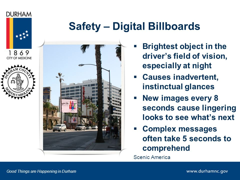 Good Things are Happening in Durham Safety – Digital Billboards  Brightest object in the driver's field of vision, especially at night  Causes inadvertent, instinctual glances  New images every 8 seconds cause lingering looks to see what's next  Complex messages often take 5 seconds to comprehend Scenic America