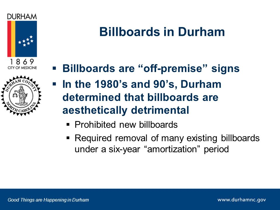 Good Things are Happening in Durham Billboards in Durham  Billboards are off-premise signs  In the 1980's and 90's, Durham determined that billboards are aesthetically detrimental  Prohibited new billboards  Required removal of many existing billboards under a six-year amortization period