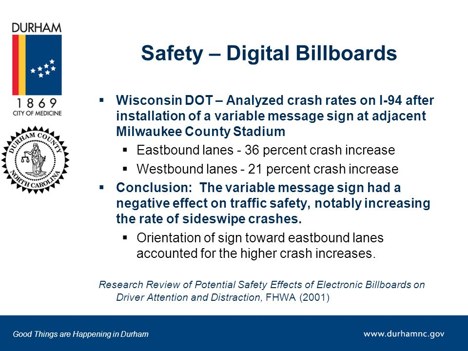 Good Things are Happening in Durham Safety – Digital Billboards  Wisconsin DOT – Analyzed crash rates on I-94 after installation of a variable message sign at adjacent Milwaukee County Stadium  Eastbound lanes - 36 percent crash increase  Westbound lanes - 21 percent crash increase  Conclusion: The variable message sign had a negative effect on traffic safety, notably increasing the rate of sideswipe crashes.