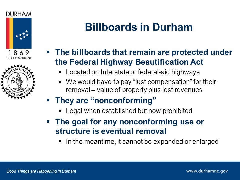 Good Things are Happening in Durham Billboards in Durham  The billboards that remain are protected under the Federal Highway Beautification Act  Located on Interstate or federal-aid highways  We would have to pay just compensation for their removal – value of property plus lost revenues  They are nonconforming  Legal when established but now prohibited  The goal for any nonconforming use or structure is eventual removal  In the meantime, it cannot be expanded or enlarged