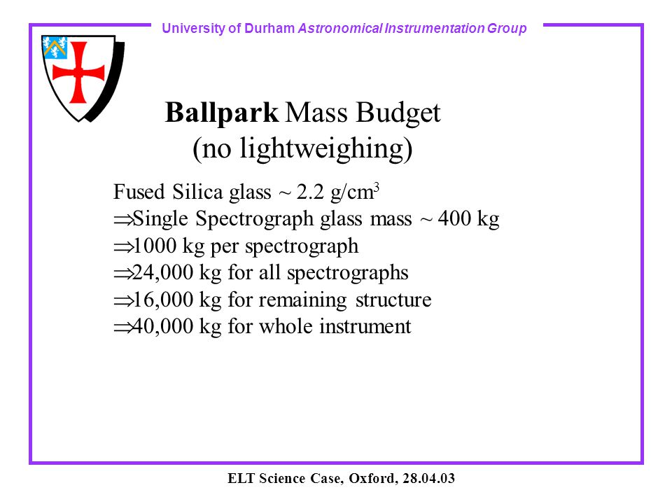 University of Durham Astronomical Instrumentation Group ELT Science Case, Oxford, 28.04.03 Ballpark Mass Budget (no lightweighing) Fused Silica glass ~ 2.2 g/cm 3  Single Spectrograph glass mass ~ 400 kg  1000 kg per spectrograph  24,000 kg for all spectrographs  16,000 kg for remaining structure  40,000 kg for whole instrument