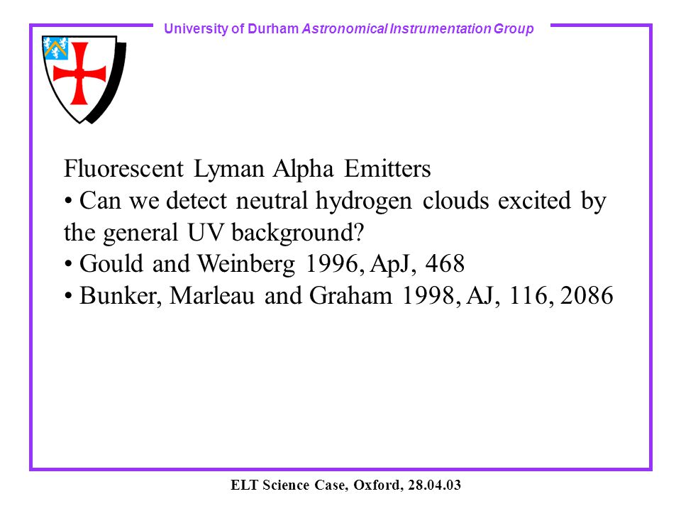 University of Durham Astronomical Instrumentation Group ELT Science Case, Oxford, 28.04.03 Fluorescent Lyman Alpha Emitters Can we detect neutral hydrogen clouds excited by the general UV background.