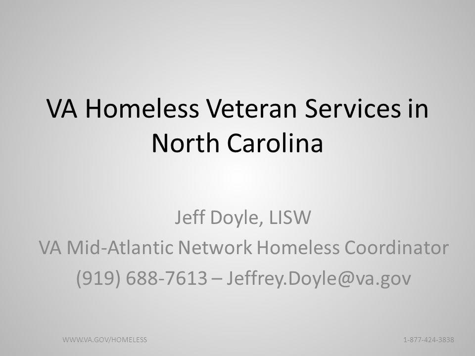 VA Homeless Veteran Services in North Carolina Jeff Doyle, LISW VA Mid-Atlantic Network Homeless Coordinator (919) 688-7613 – Jeffrey.Doyle@va.gov WWW