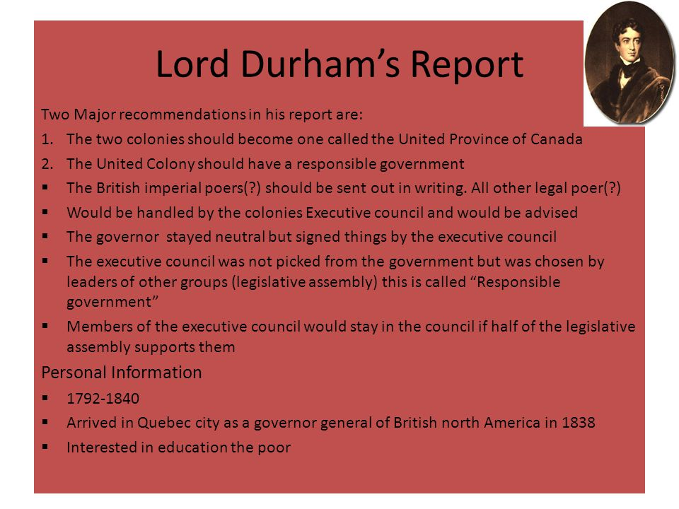 Aftermath of the Rebellion  Upper Canada was very short and disorganized  London government was concerned about Rebellion  Bond Head was recalled in 1837 he was replaced with Sir George Arthur  Lord Durham assigned to report grievances among the colonists and find a way to appease them  Lord Durham's report led to the union of Upper and Lower Canada into the province of Canada in 1840