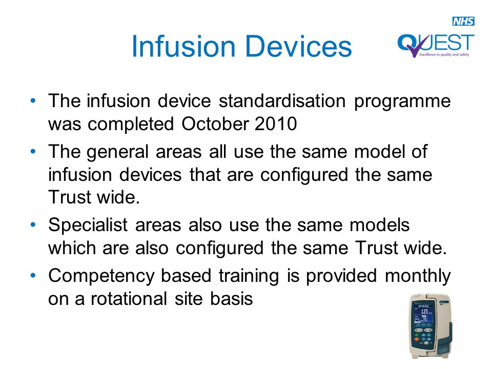 Infusion Devices The infusion device standardisation programme was completed October 2010 The general areas all use the same model of infusion devices that are configured the same Trust wide.