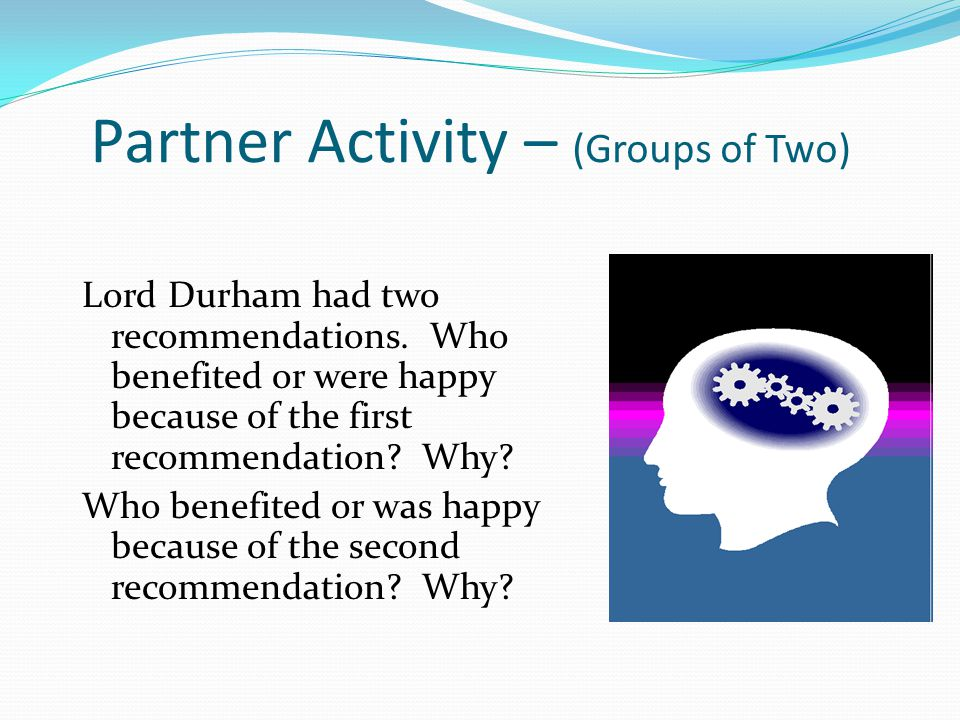 Partner Activity – (Groups of Two) Lord Durham had two recommendations.