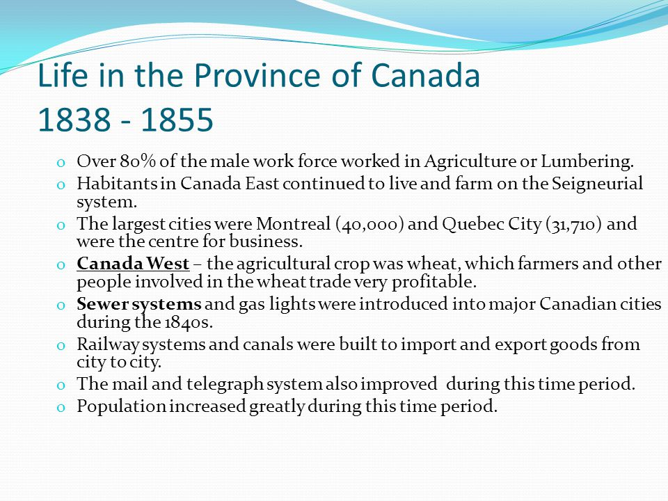 Life in the Province of Canada 1838 - 1855 o Over 80% of the male work force worked in Agriculture or Lumbering.
