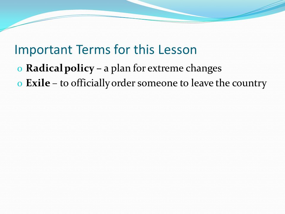 Important Terms for this Lesson o Radical policy – a plan for extreme changes o Exile – to officially order someone to leave the country