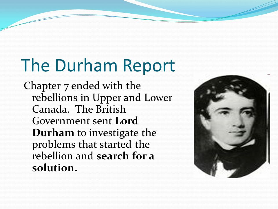 The Durham Report Chapter 7 ended with the rebellions in Upper and Lower Canada.