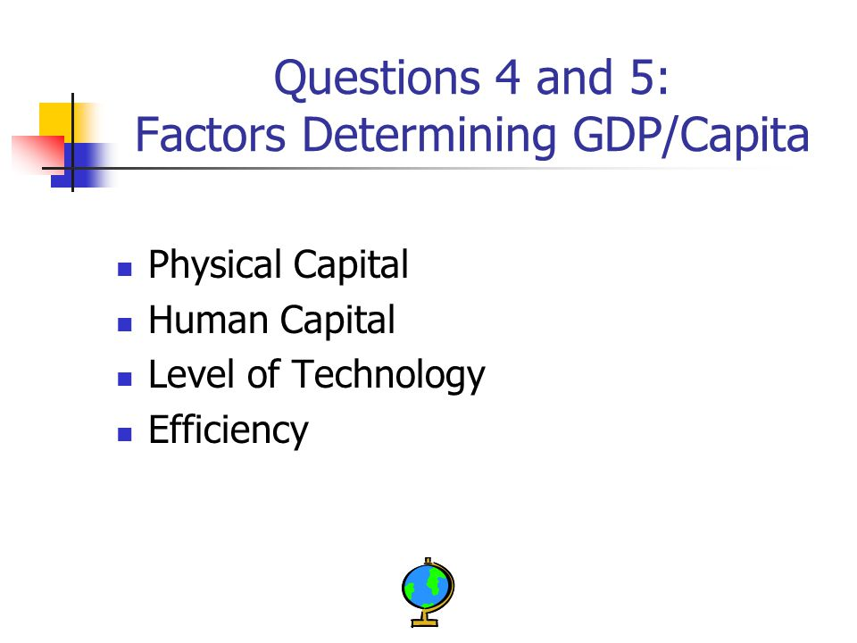 Questions 4 and 5: Factors Determining GDP/Capita Physical Capital Human Capital Level of Technology Efficiency