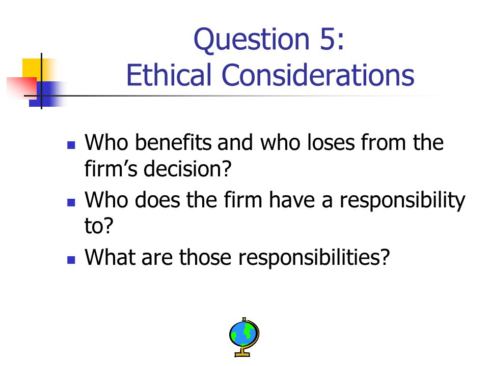 Question 5: Ethical Considerations Who benefits and who loses from the firm's decision.