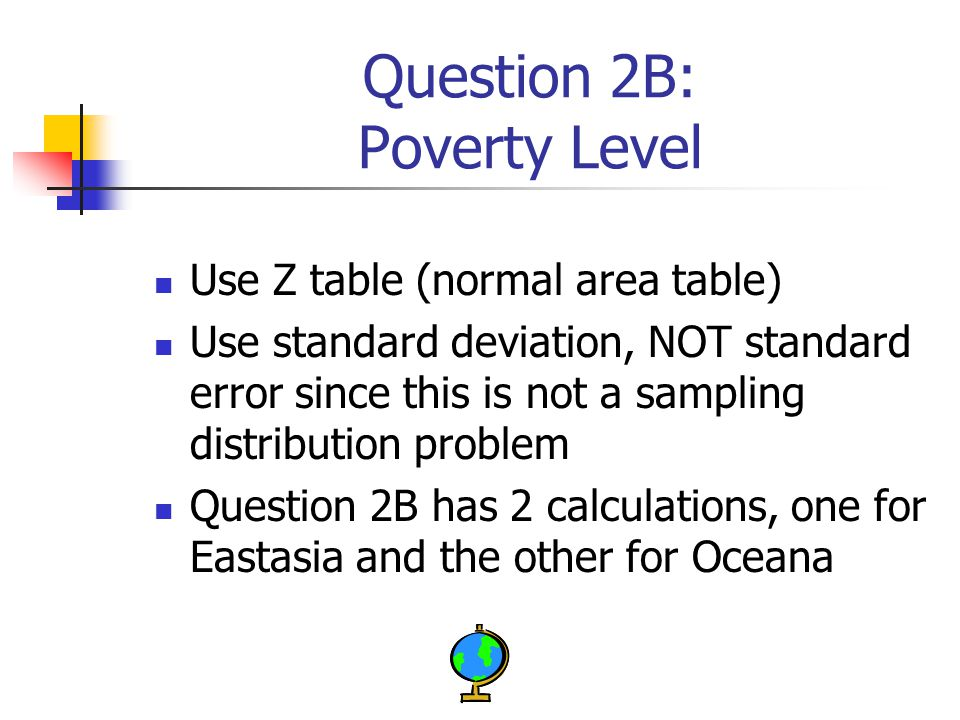 Question 2B: Poverty Level Use Z table (normal area table) Use standard deviation, NOT standard error since this is not a sampling distribution problem Question 2B has 2 calculations, one for Eastasia and the other for Oceana