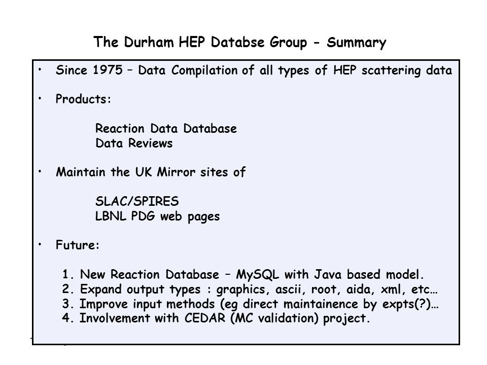 10th May 2007SLAC-PPA Summit11 The Durham HEP Databse Group - Summary Since 1975 – Data Compilation of all types of HEP scattering data Products: Reaction Data Database Data Reviews Maintain the UK Mirror sites of SLAC/SPIRES LBNL PDG web pages Future: 1.New Reaction Database – MySQL with Java based model.