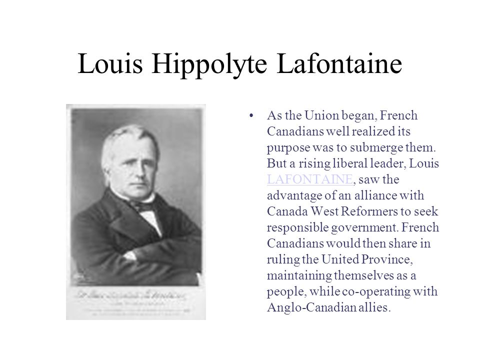 Louis Hippolyte Lafontaine As the Union began, French Canadians well realized its purpose was to submerge them.