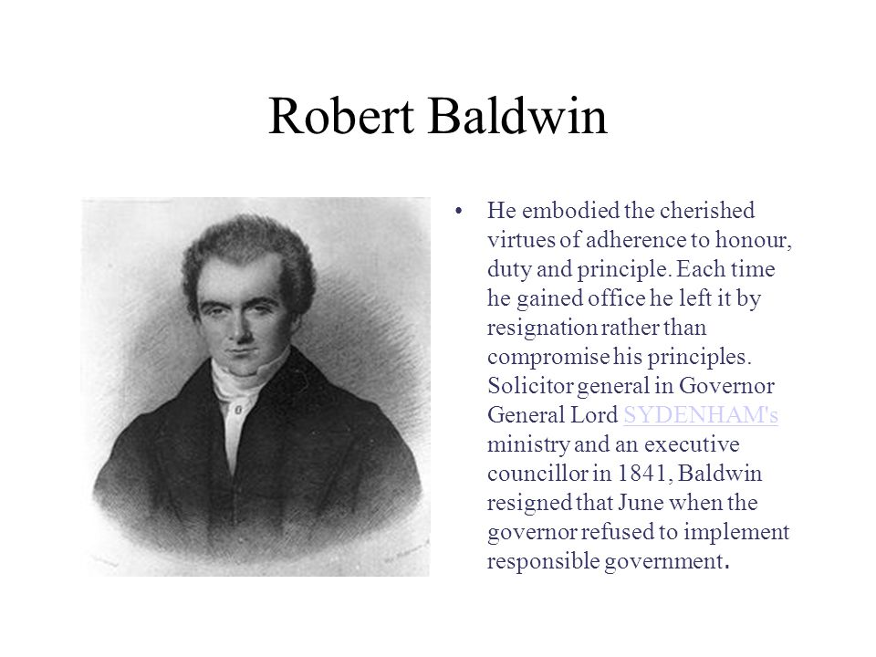 Robert Baldwin He embodied the cherished virtues of adherence to honour, duty and principle.