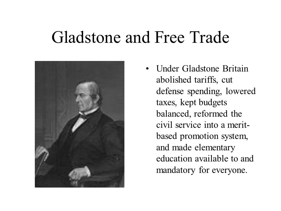 Gladstone and Free Trade Under Gladstone Britain abolished tariffs, cut defense spending, lowered taxes, kept budgets balanced, reformed the civil service into a merit- based promotion system, and made elementary education available to and mandatory for everyone.