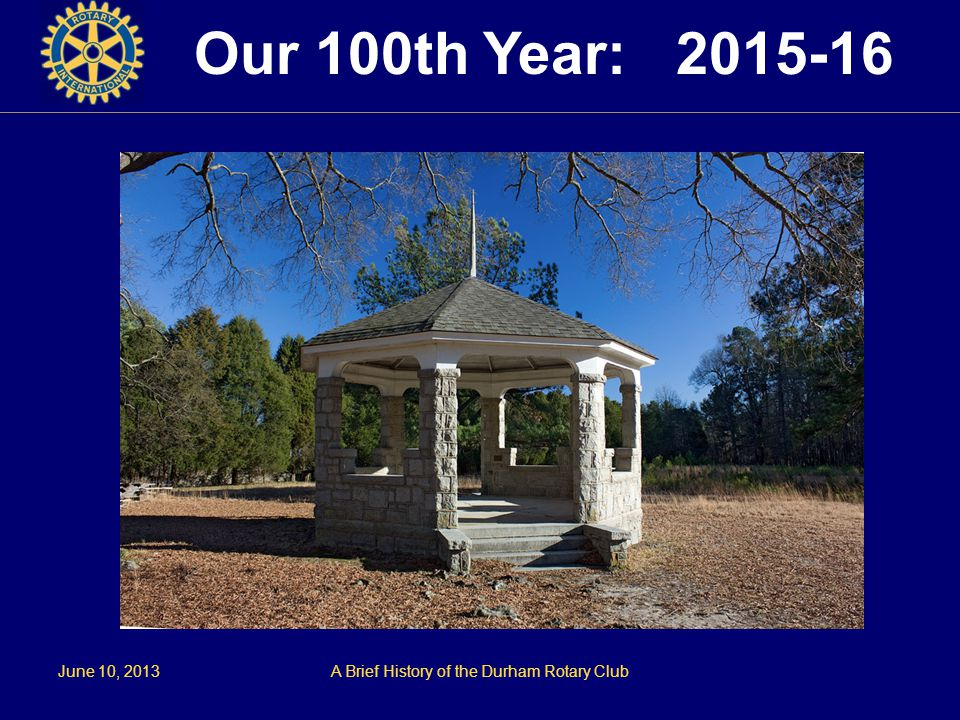 June 10, 2013A Brief History of the Durham Rotary Club Our 100th Year: 2015-16