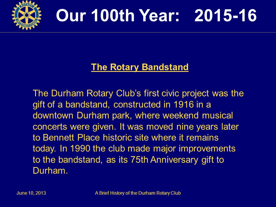 June 10, 2013A Brief History of the Durham Rotary Club The Rotary Bandstand The Durham Rotary Club's first civic project was the gift of a bandstand, constructed in 1916 in a downtown Durham park, where weekend musical concerts were given.