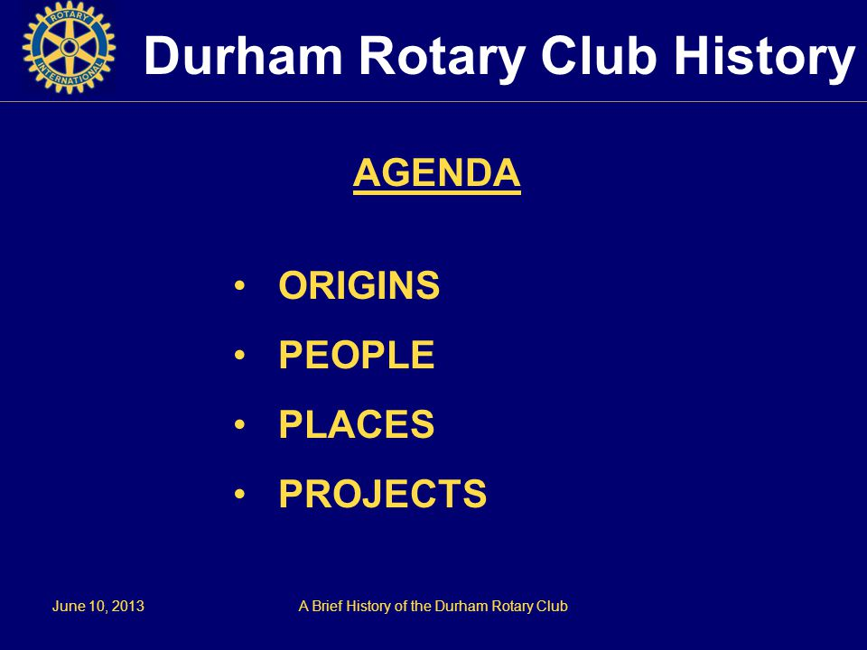 June 10, 2013A Brief History of the Durham Rotary Club Durham Rotary Club History AGENDA ORIGINS PEOPLE PLACES PROJECTS