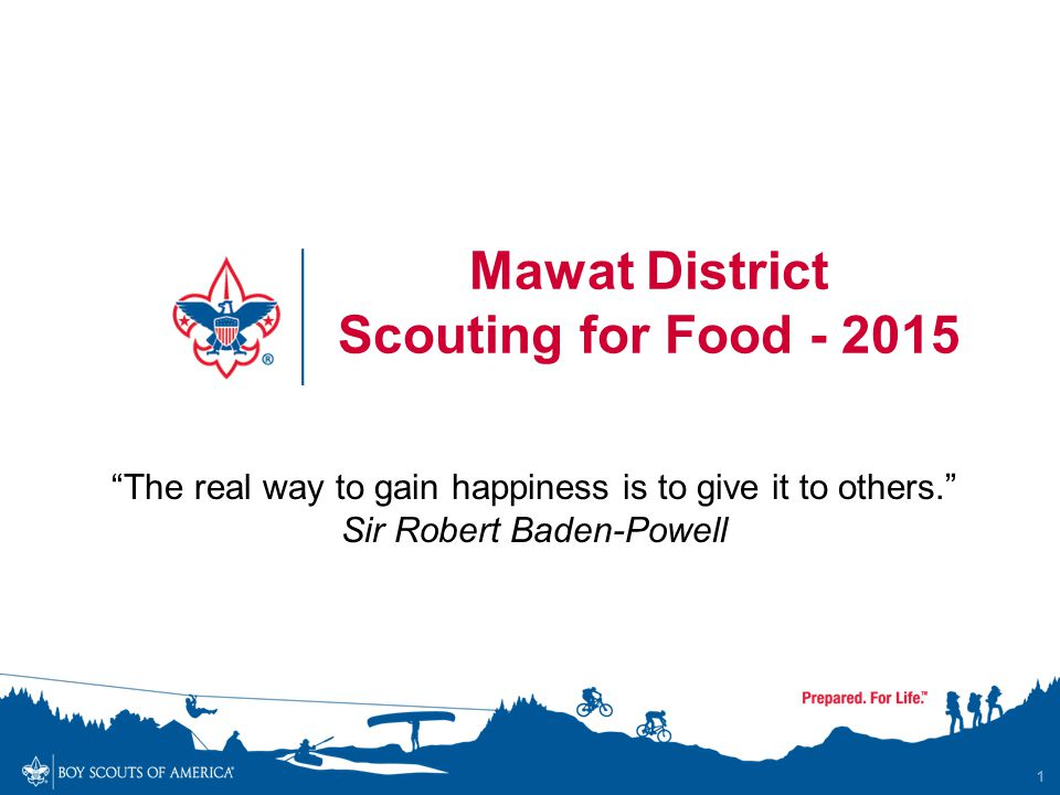 1 Mawat District Scouting for Food - 2015 The real way to gain happiness is to give it to others. Sir Robert Baden-Powell