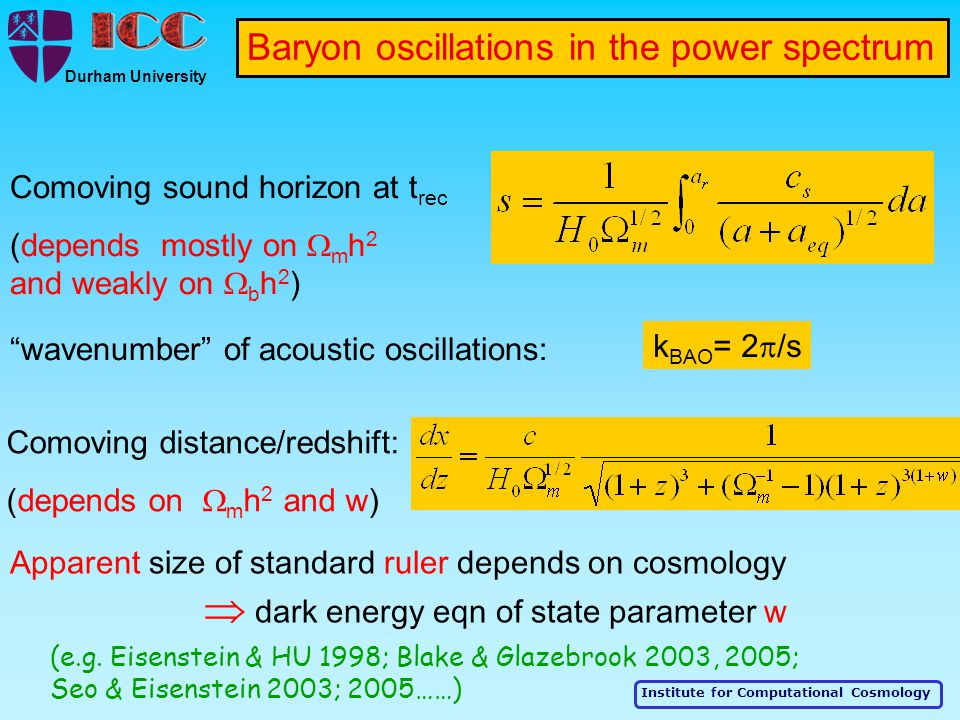Institute for Computational Cosmology Durham University Baryon oscillations in the power spectrum Comoving sound horizon at t rec (depends mostly on  m h 2 and weakly on  b h 2 ) wavenumber of acoustic oscillations: k BAO = 2  /s Comoving distance/redshift: (depends on  m h 2 and w) Apparent size of standard ruler depends on cosmology  dark energy eqn of state parameter w (e.g.