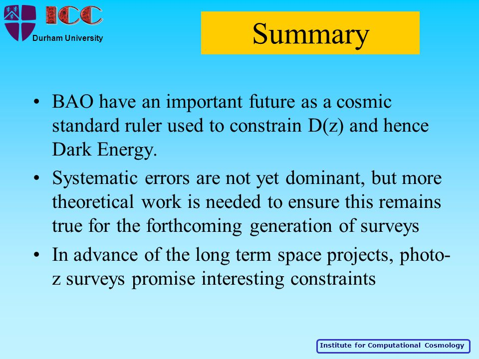 Institute for Computational Cosmology Durham University Summary BAO have an important future as a cosmic standard ruler used to constrain D(z) and hence Dark Energy.