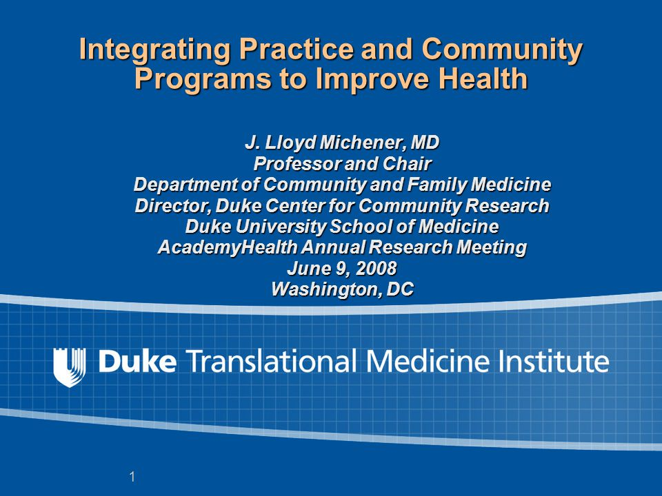 1 Integrating Practice and Community Programs to Improve Health J. Lloyd Michener, MD Professor and Chair Department of Community and Family Medicine