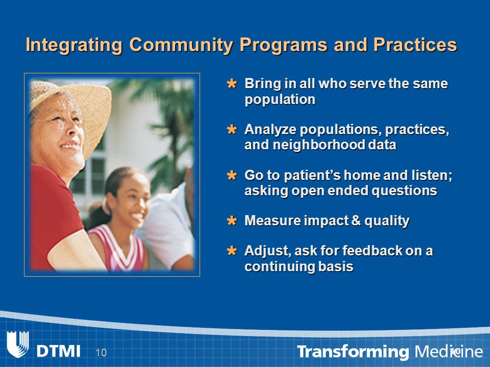 10 Integrating Community Programs and Practices  Bring in all who serve the same population  Analyze populations, practices, and neighborhood data  Go to patient's home and listen; asking open ended questions  Measure impact & quality  Adjust, ask for feedback on a continuing basis 10