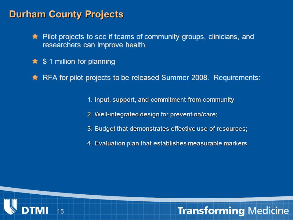 15 Durham County Projects   Pilot projects to see if teams of community groups, clinicians, and researchers can improve health   $ 1 million for planning   RFA for pilot projects to be released Summer 2008.