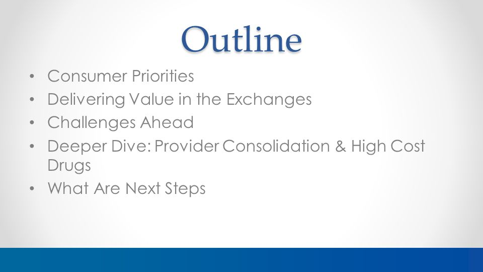 Outline Consumer Priorities Delivering Value in the Exchanges Challenges Ahead Deeper Dive: Provider Consolidation & High Cost Drugs What Are Next Steps
