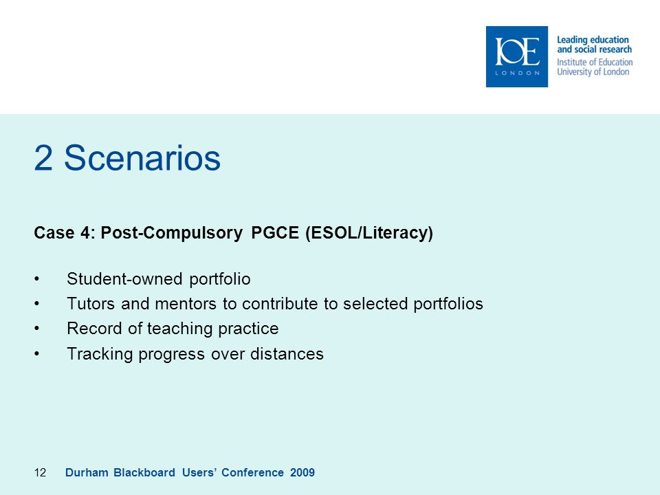 12 2 Scenarios Case 4: Post-Compulsory PGCE (ESOL/Literacy) Student-owned portfolio Tutors and mentors to contribute to selected portfolios Record of teaching practice Tracking progress over distances Durham Blackboard Users' Conference 2009