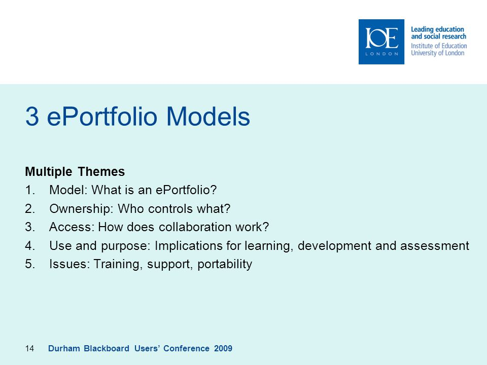 14 3 ePortfolio Models Multiple Themes 1.Model: What is an ePortfolio? 2.Ownership: Who controls what? 3.Access: How does collaboration work? 4.Use an