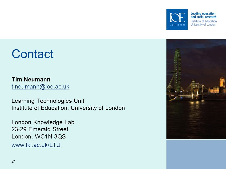 21 Contact Tim Neumann t.neumann@ioe.ac.uk Learning Technologies Unit Institute of Education, University of London London Knowledge Lab 23-29 Emerald Street London, WC1N 3QS t.neumann@ioe.ac.uk www.lkl.ac.uk/LTU