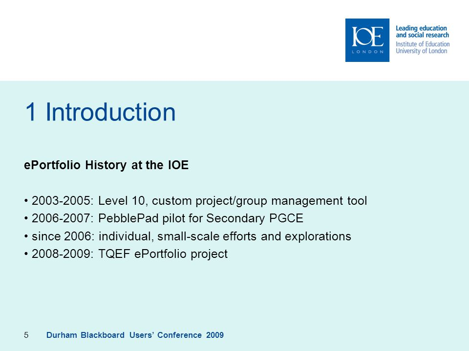 5 1 Introduction ePortfolio History at the IOE 2003-2005: Level 10, custom project/group management tool 2006-2007: PebblePad pilot for Secondary PGCE