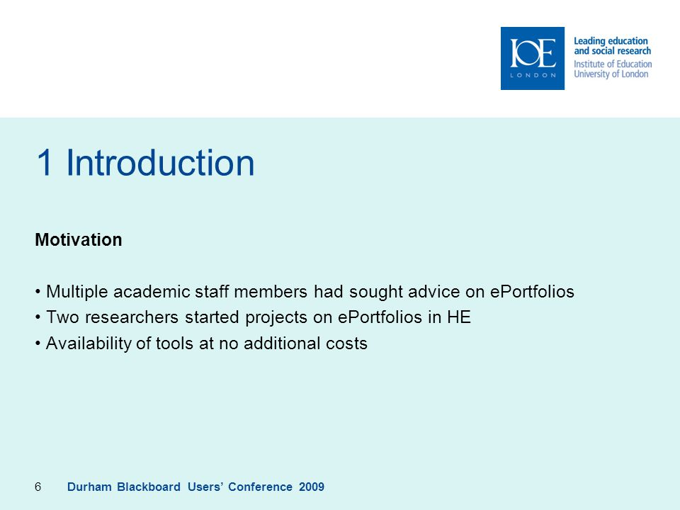 6 1 Introduction Motivation Multiple academic staff members had sought advice on ePortfolios Two researchers started projects on ePortfolios in HE Availability of tools at no additional costs Durham Blackboard Users' Conference 2009