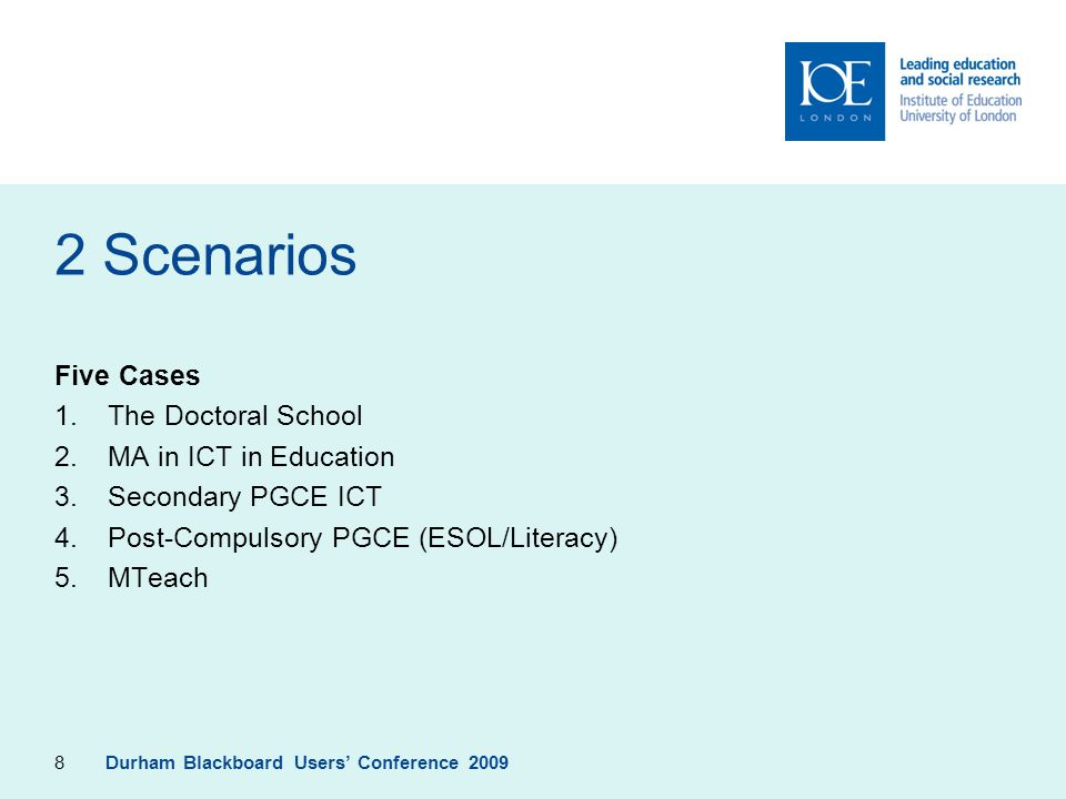 8 2 Scenarios Five Cases 1.The Doctoral School 2.MA in ICT in Education 3.Secondary PGCE ICT 4.Post-Compulsory PGCE (ESOL/Literacy) 5.MTeach Durham Bl