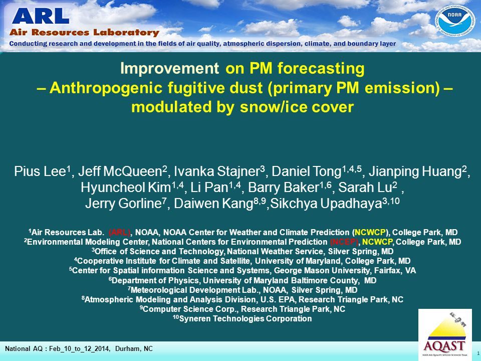 1 Improvement on PM forecasting – Anthropogenic fugitive dust (primary PM emission) – modulated by snow/ice cover National AQ : Feb_10_to_12_2014, Durham, NC Pius Lee 1, Jeff McQueen 2, Ivanka Stajner 3, Daniel Tong 1,4,5, Jianping Huang 2, Hyuncheol Kim 1,4, Li Pan 1,4, Barry Baker 1,6, Sarah Lu 2, Jerry Gorline 7, Daiwen Kang 8,9,Sikchya Upadhaya 3,10 1 Air Resources Lab.