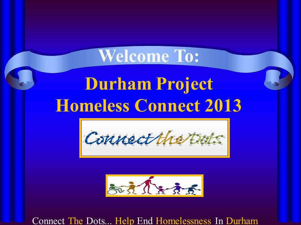 Durham Project Homeless Connect 2013 Welcome To: CONNECT THE DOTS...HELP END HOMELESSNESS IN DURHAM Connect The Dots...