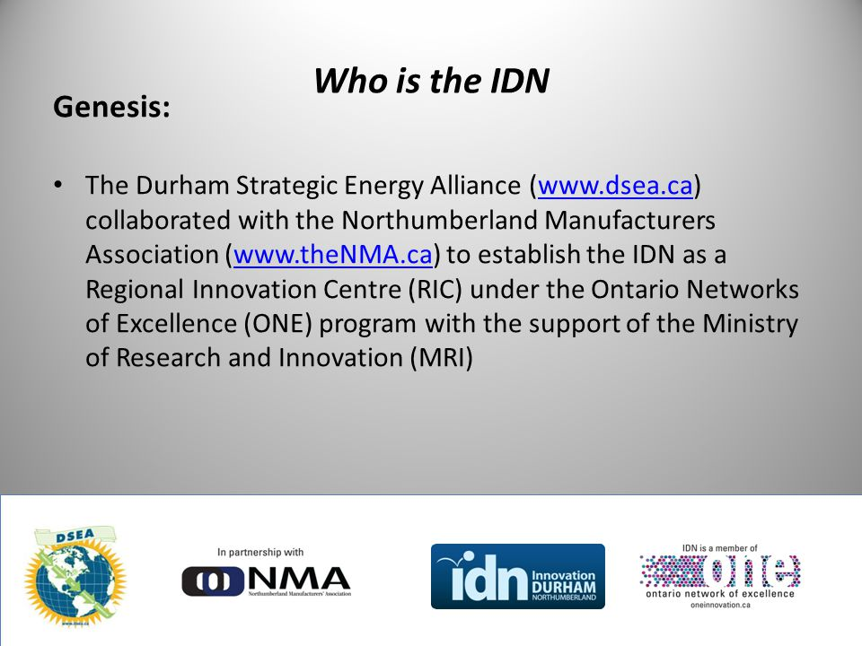 Who is the IDN Genesis: The Durham Strategic Energy Alliance (www.dsea.ca) collaborated with the Northumberland Manufacturers Association (www.theNMA.ca) to establish the IDN as a Regional Innovation Centre (RIC) under the Ontario Networks of Excellence (ONE) program with the support of the Ministry of Research and Innovation (MRI)www.dsea.cawww.theNMA.ca