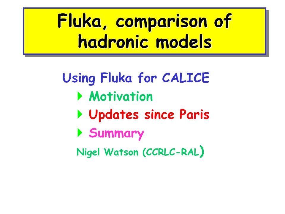 Fluka, comparison of hadronic models Using Fluka for CALICE  Motivation  Updates since Paris  Summary Nigel Watson (CCRLC-RAL )