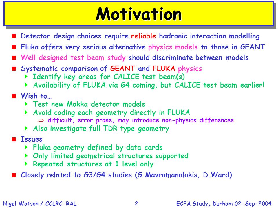 ECFA Study, Durham 02-Sep-2004Nigel Watson / CCLRC-RAL2 MotivationMotivation  Detector design choices require reliable hadronic interaction modelling  Fluka offers very serious alternative physics models to those in GEANT  Well designed test beam study should discriminate between models  Systematic comparison of GEANT and FLUKA physics  Identify key areas for CALICE test beam(s)  Availability of FLUKA via G4 coming, but CALICE test beam earlier.