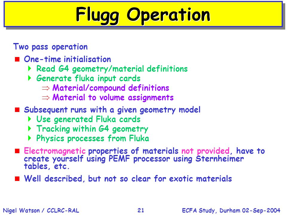 ECFA Study, Durham 02-Sep-2004Nigel Watson / CCLRC-RAL21 Flugg Operation Two pass operation  One-time initialisation  Read G4 geometry/material definitions  Generate fluka input cards  Material/compound definitions  Material to volume assignments  Subsequent runs with a given geometry model  Use generated Fluka cards  Tracking within G4 geometry  Physics processes from Fluka  Electromagnetic properties of materials not provided, have to create yourself using PEMF processor using Sternheimer tables, etc.