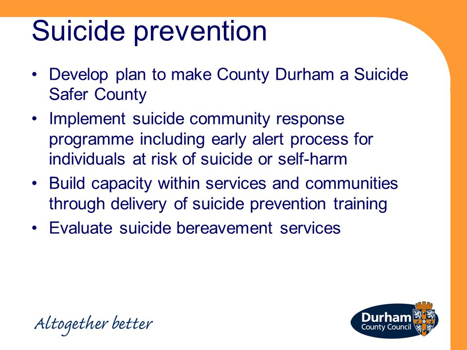 Suicide prevention Develop plan to make County Durham a Suicide Safer County Implement suicide community response programme including early alert process for individuals at risk of suicide or self-harm Build capacity within services and communities through delivery of suicide prevention training Evaluate suicide bereavement services