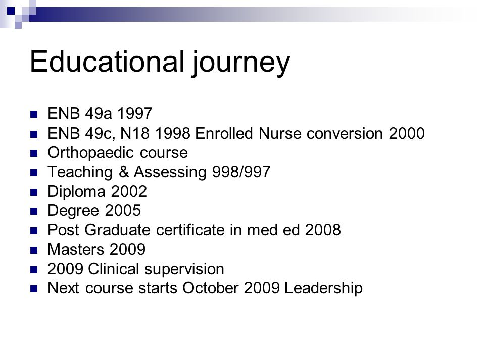 Educational journey ENB 49a 1997 ENB 49c, N18 1998 Enrolled Nurse conversion 2000 Orthopaedic course Teaching & Assessing 998/997 Diploma 2002 Degree 2005 Post Graduate certificate in med ed 2008 Masters 2009 2009 Clinical supervision Next course starts October 2009 Leadership