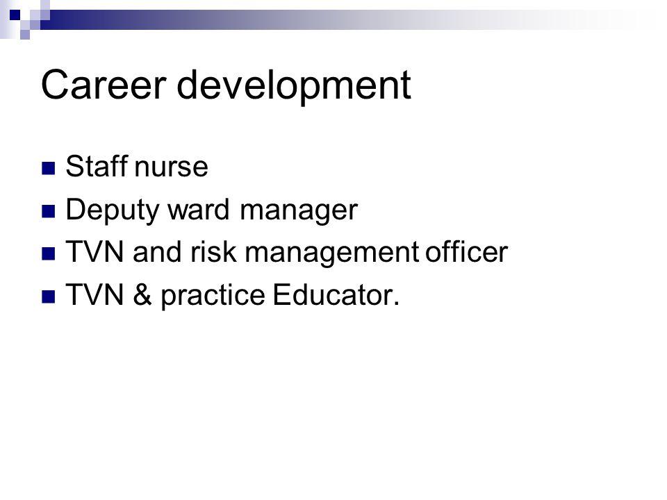 Career development Staff nurse Deputy ward manager TVN and risk management officer TVN & practice Educator.