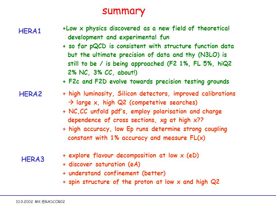 10.9.2002 MK @RADCOR02 summary +Low x physics discovered as a new field of theoretical development and experimental fun + so far pQCD is consistent with structure function data but the ultimate precision of data and thy (N3LO) is still to be / is being approached (F2 1%, FL 5%, hiQ2 2% NC, 3% CC, about!) + F2c and F2D evolve towards precision testing grounds HERA1 HERA2 HERA3 + high luminosity, Silicon detectors, improved calibrations  large x, high Q2 (competetive searches) + NC,CC unfold pdf's, employ polarisation and charge dependence of cross sections, xg at high x .