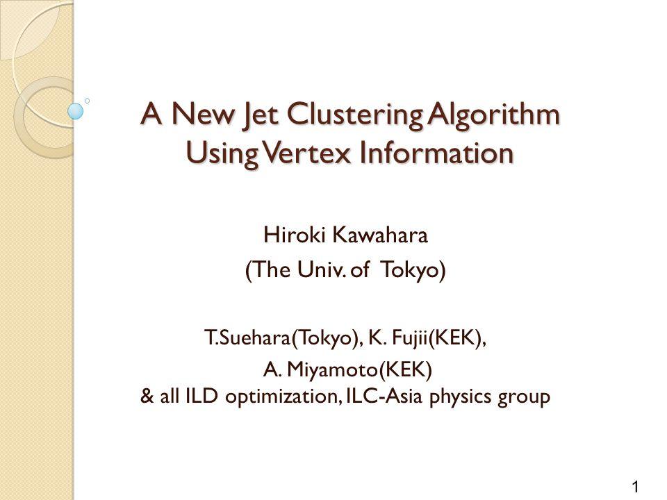 1 A New Jet Clustering Algorithm Using Vertex Information Hiroki Kawahara (The Univ.