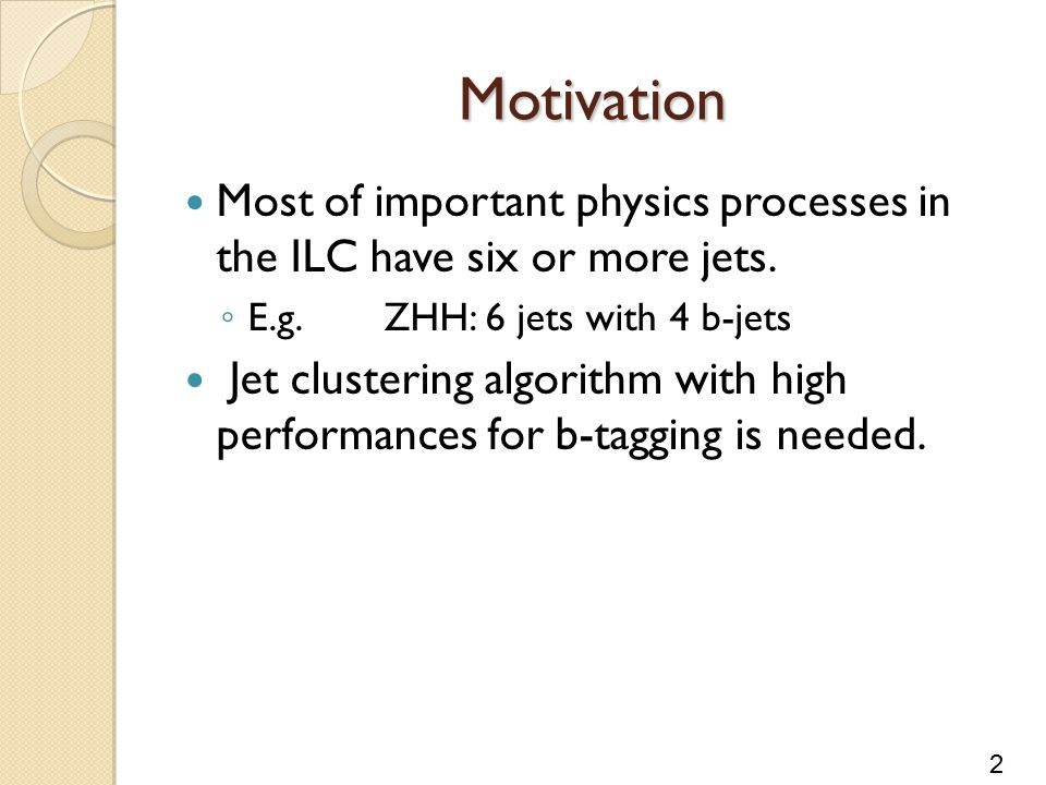 2 Motivation Most of important physics processes in the ILC have six or more jets.
